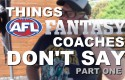 Things AFL Fantasy Coaches Don't Say – Part One