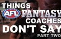 Things AFL Fantasy Coaches Don't Say – Part Two