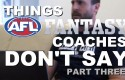 Things AFL Fantasy Coaches Don't Say – Part Three